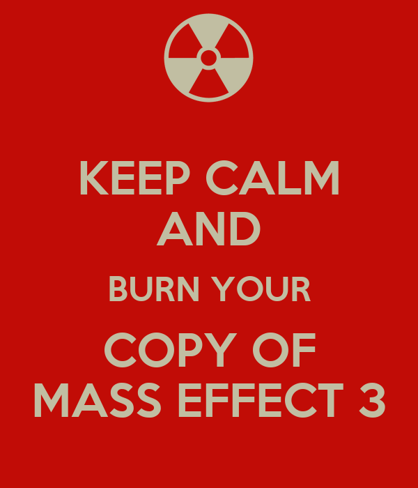 KEEP CALM AND BURN YOUR COPY OF MASS EFFECT 3