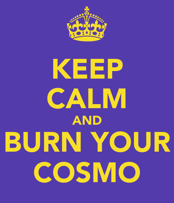 KEEP CALM AND BURN YOUR COSMO