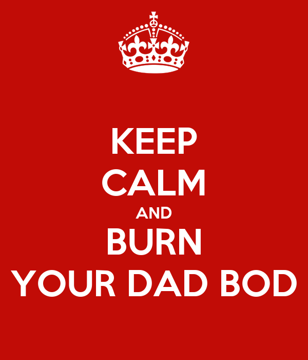 KEEP CALM AND BURN YOUR DAD BOD