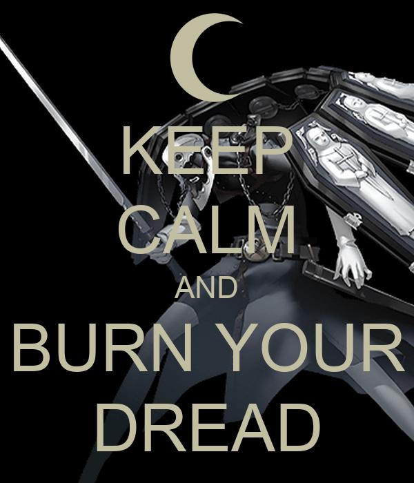 KEEP CALM AND BURN YOUR DREAD
