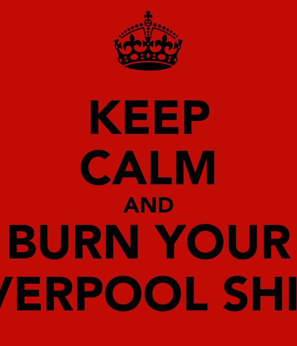 KEEP CALM AND BURN YOUR LIVERPOOL SHIRT
