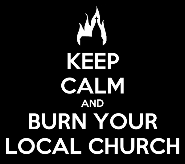 KEEP CALM AND BURN YOUR LOCAL CHURCH