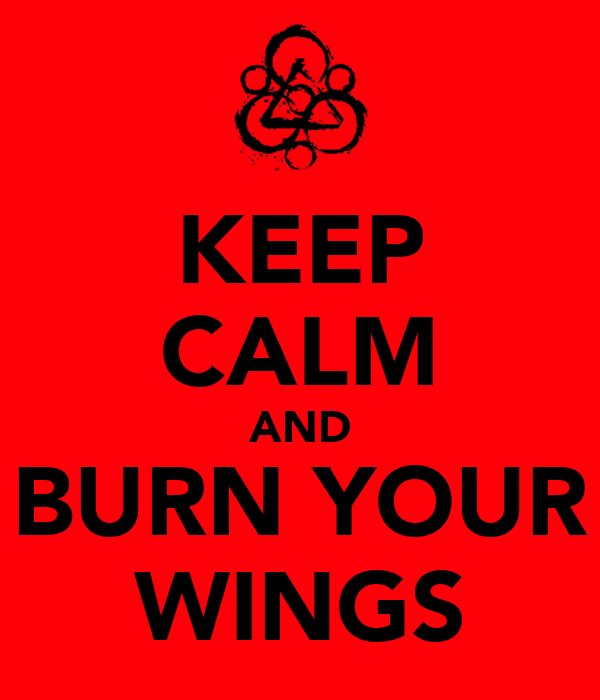 KEEP CALM AND BURN YOUR WINGS