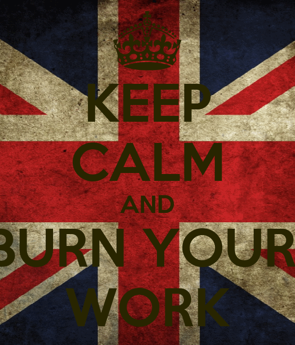 KEEP CALM AND BURN YOUR  WORK