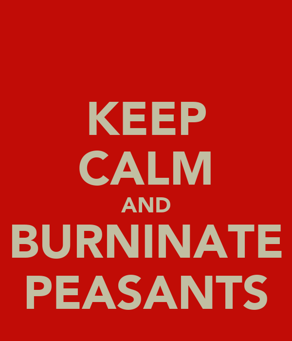 KEEP CALM AND BURNINATE PEASANTS
