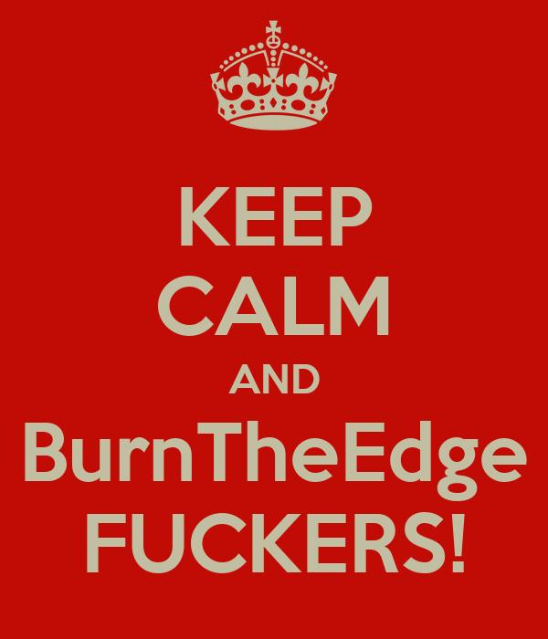 KEEP CALM AND BurnTheEdge FUCKERS!