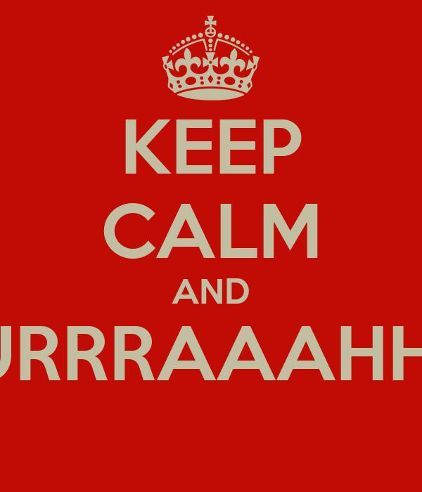 KEEP CALM AND BURRRAAAHHH!