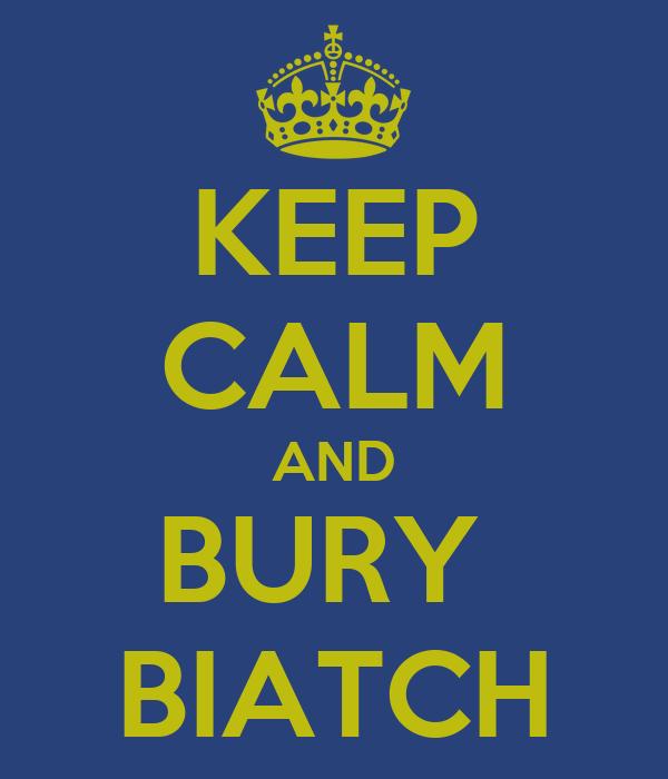 KEEP CALM AND BURY  BIATCH