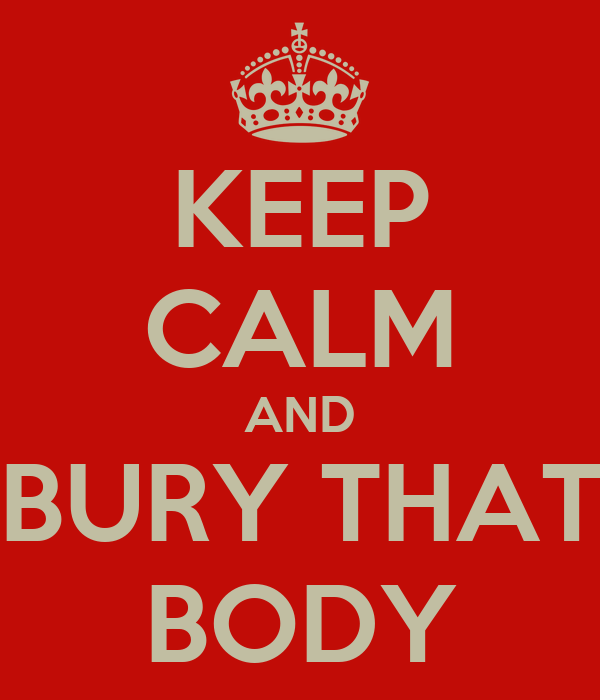 KEEP CALM AND BURY THAT BODY