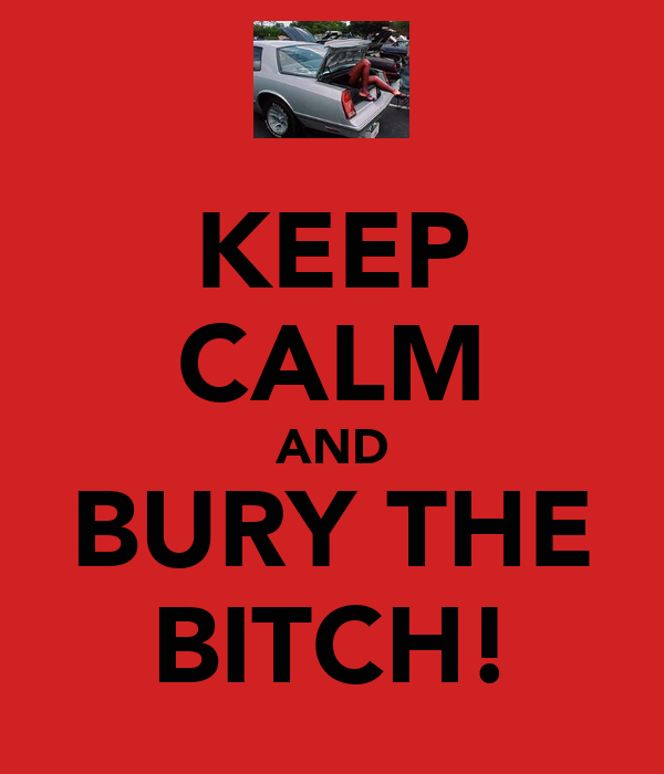 KEEP CALM AND BURY THE BITCH!