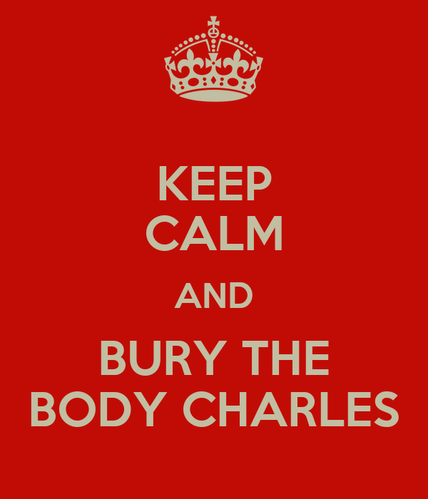 KEEP CALM AND BURY THE BODY CHARLES
