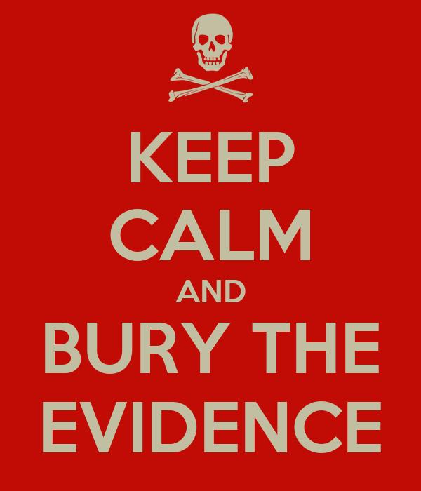 KEEP CALM AND BURY THE EVIDENCE