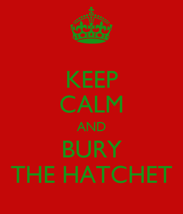 KEEP CALM AND BURY THE HATCHET