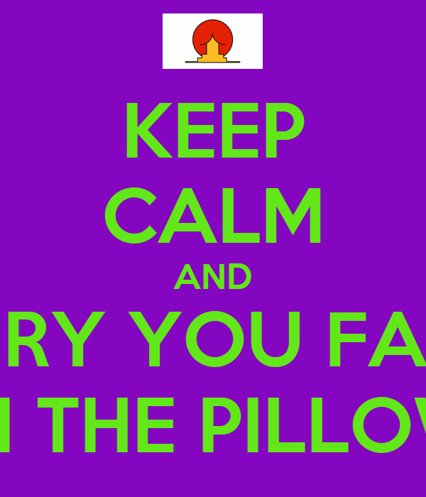 KEEP CALM AND BURY YOU FACE IN THE PILLOW