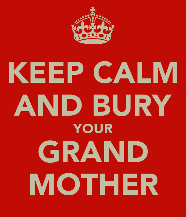 KEEP CALM AND BURY YOUR GRAND MOTHER