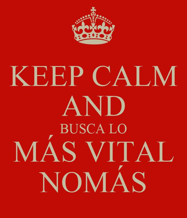 KEEP CALM AND BUSCA LO MÁS VITAL NOMÁS