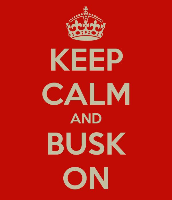 KEEP CALM AND BUSK ON