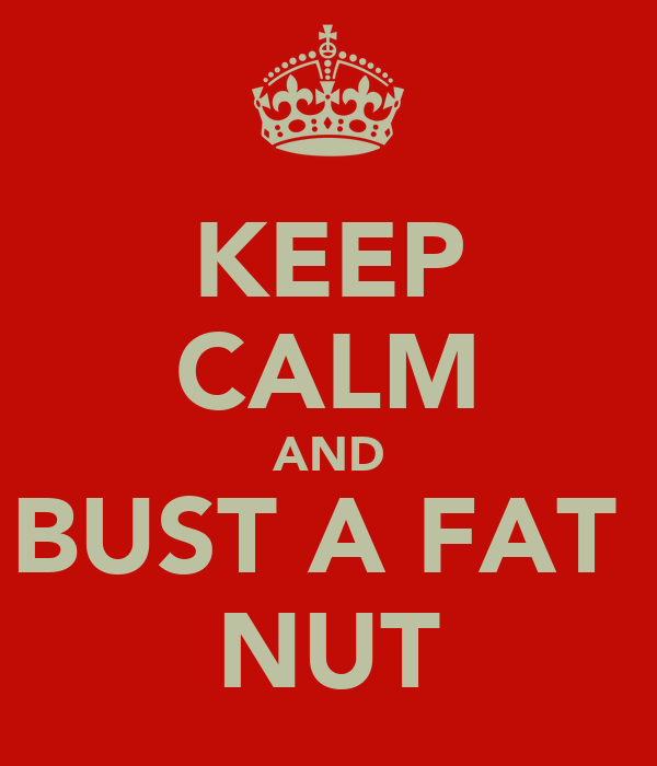 KEEP CALM AND BUST A FAT  NUT