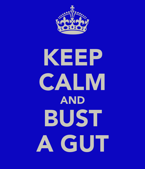 KEEP CALM AND BUST A GUT