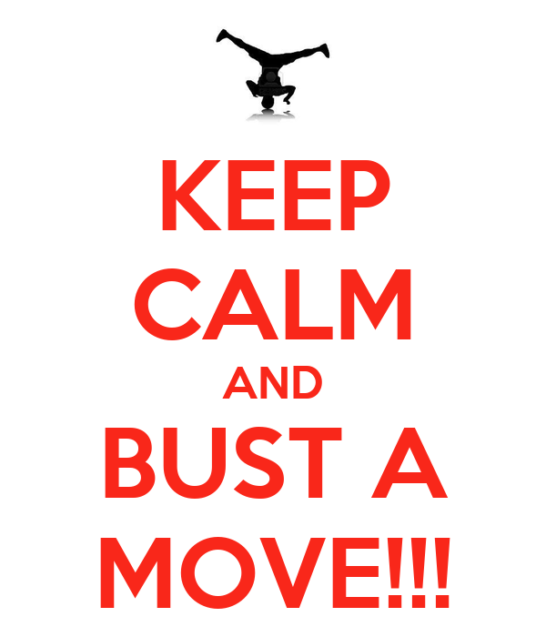 KEEP CALM AND BUST A MOVE!!!