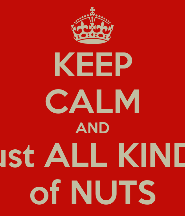 KEEP CALM AND bust ALL KINDS of NUTS