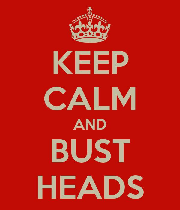 KEEP CALM AND BUST HEADS