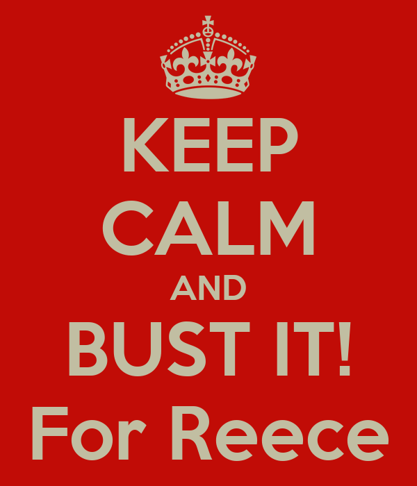 KEEP CALM AND BUST IT! For Reece