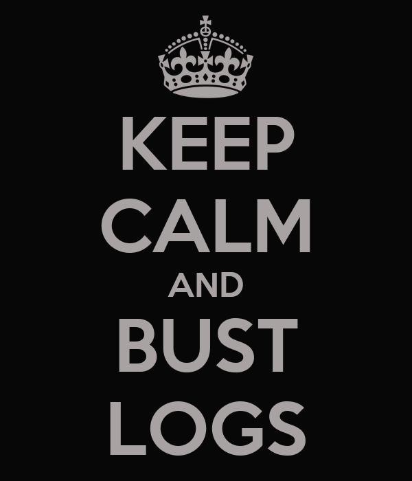 KEEP CALM AND BUST LOGS