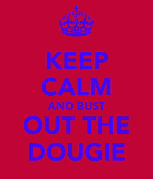 KEEP CALM AND BUST OUT THE DOUGIE