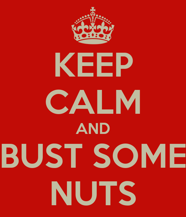 KEEP CALM AND BUST SOME NUTS