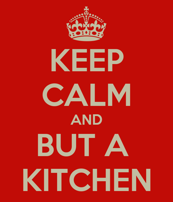KEEP CALM AND BUT A  KITCHEN