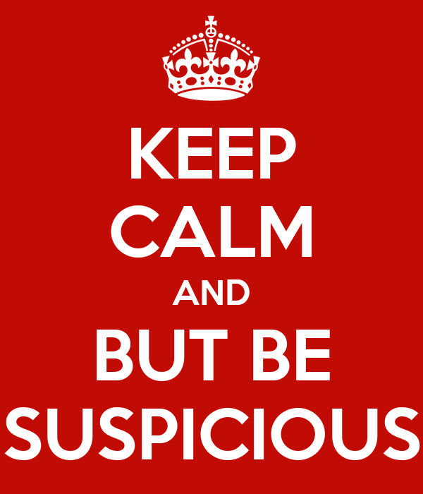 KEEP CALM AND BUT BE SUSPICIOUS