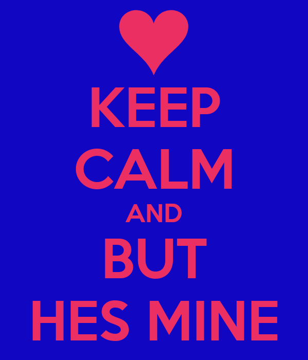 KEEP CALM AND BUT HES MINE