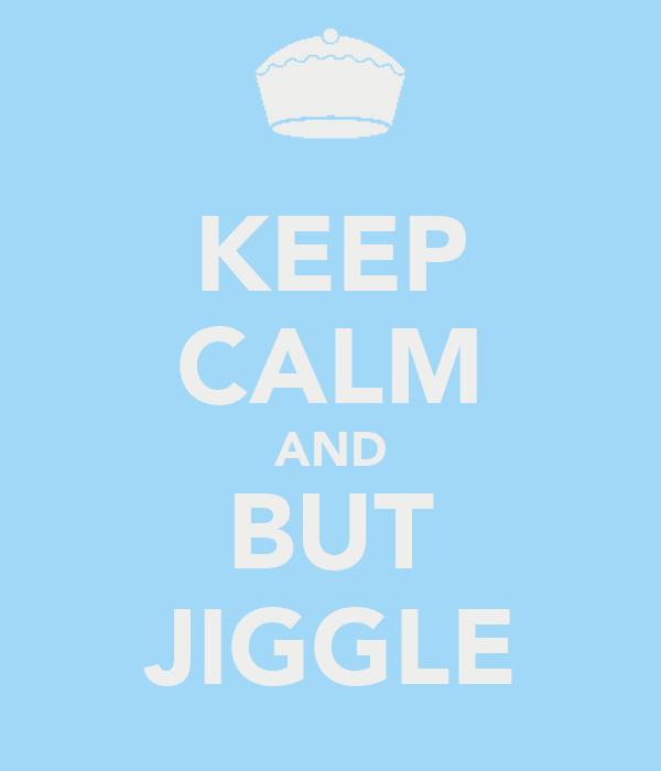 KEEP CALM AND BUT JIGGLE