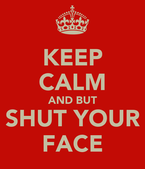 KEEP CALM AND BUT SHUT YOUR FACE