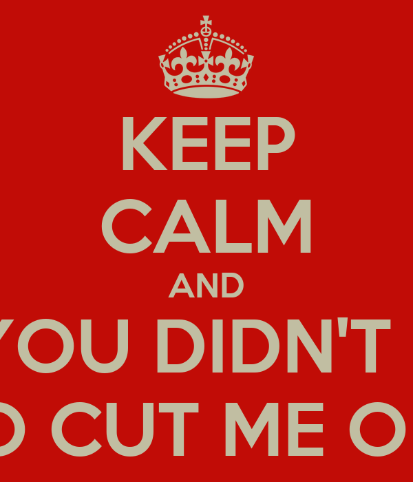 KEEP CALM AND BUT YOU DIDN'T HAVE TO CUT ME OFF
