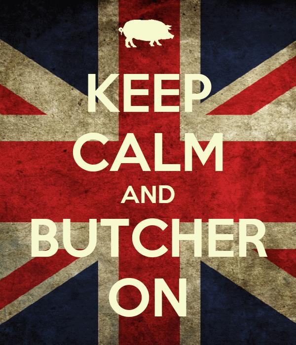 KEEP CALM AND BUTCHER ON