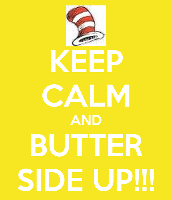 KEEP CALM AND BUTTER SIDE UP!!!