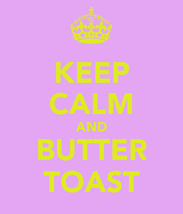 KEEP CALM AND BUTTER TOAST