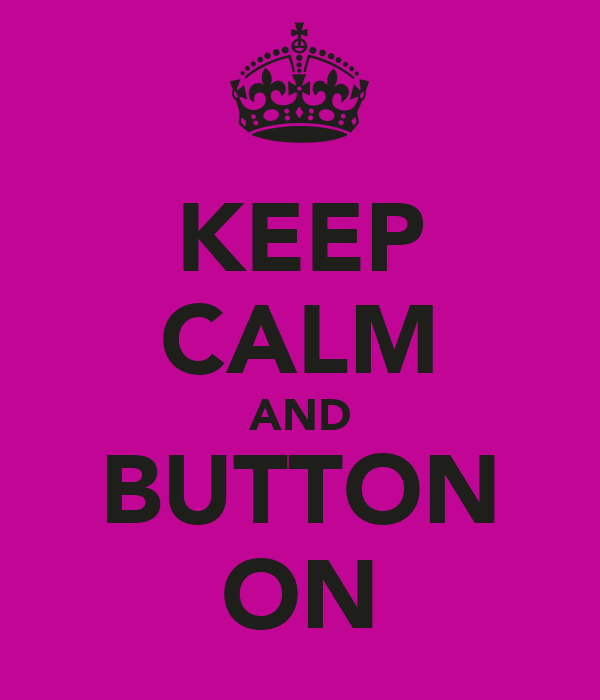 KEEP CALM AND BUTTON ON