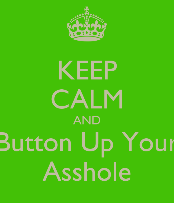 KEEP CALM AND Button Up Your Asshole