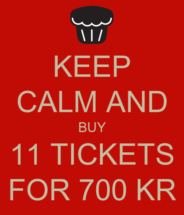 KEEP CALM AND BUY 11 TICKETS FOR 700 KR