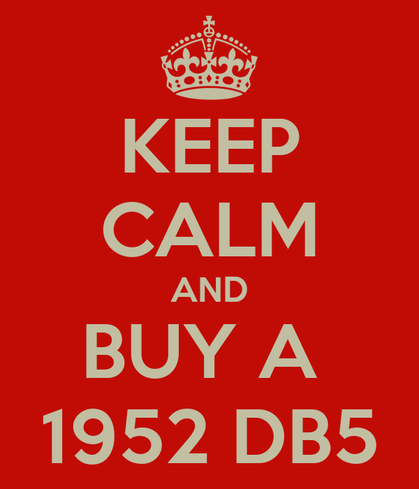 KEEP CALM AND BUY A  1952 DB5