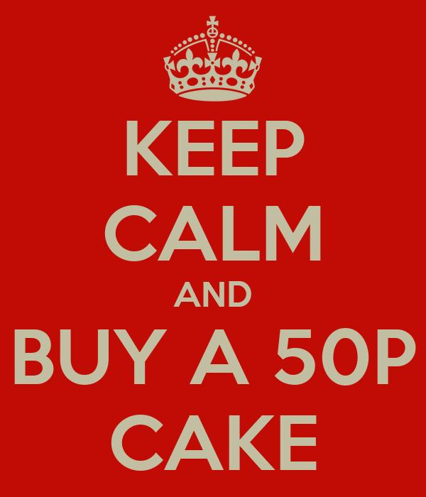 KEEP CALM AND BUY A 50P CAKE