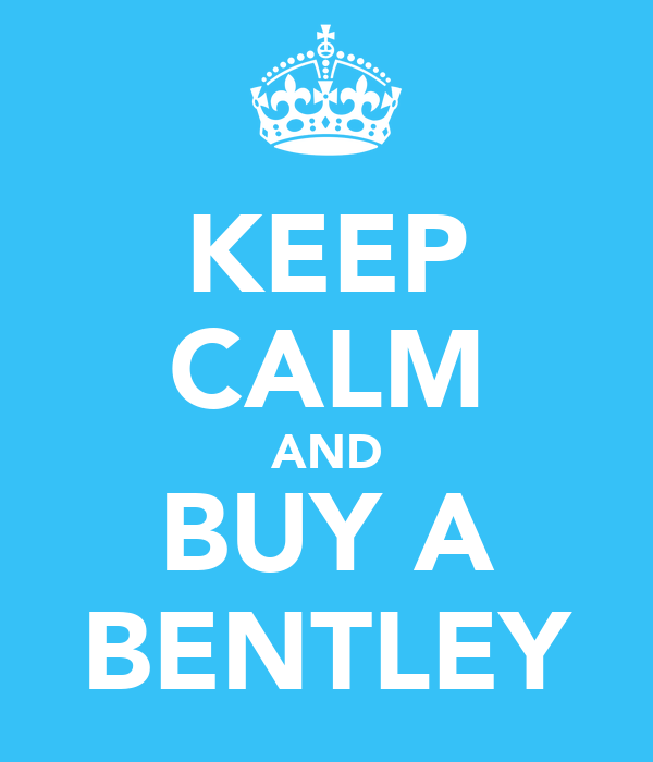 KEEP CALM AND BUY A BENTLEY