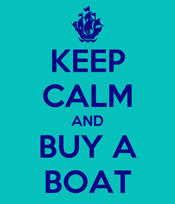 KEEP CALM AND BUY A BOAT