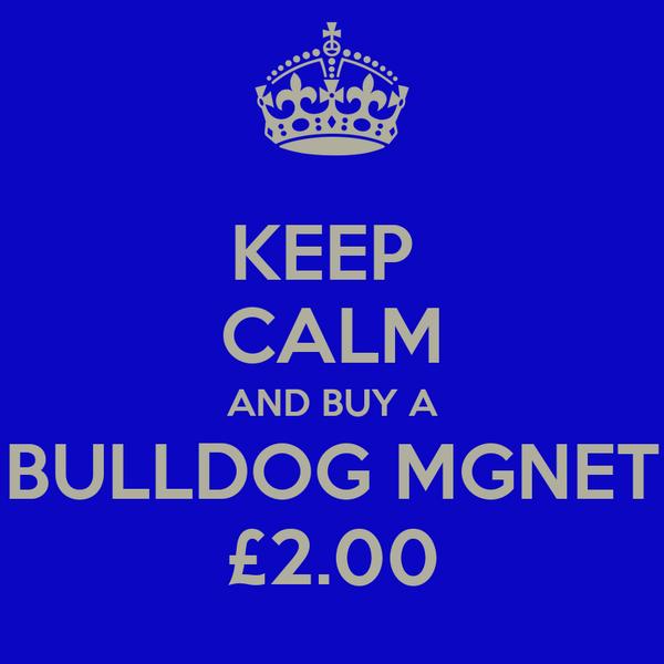 KEEP  CALM AND BUY A BULLDOG MGNET £2.00