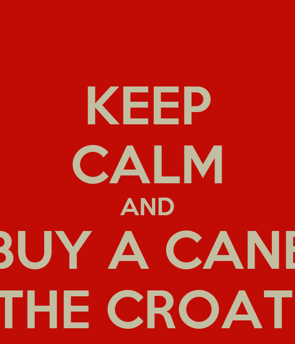 KEEP CALM AND BUY A CANE BY THE CROATIAN