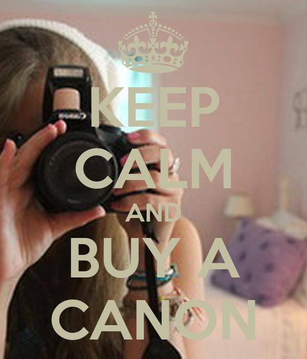 KEEP CALM AND BUY A CANON