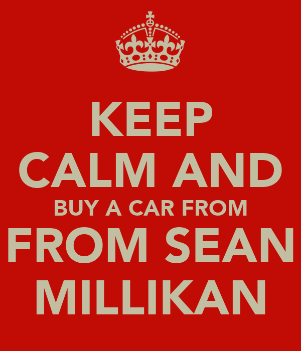 KEEP CALM AND BUY A CAR FROM FROM SEAN MILLIKAN